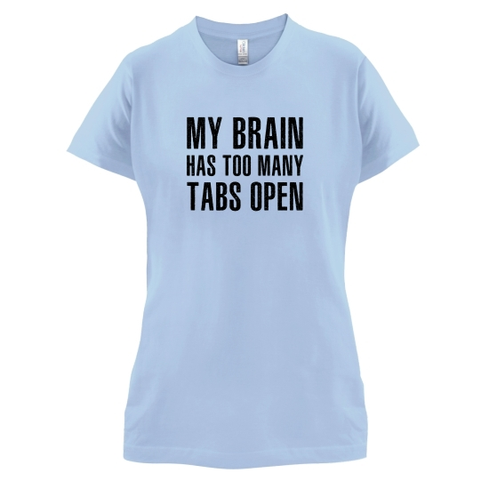 My Brain Has Too Many Tabs Open t-shirts for ladies