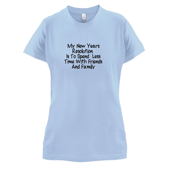 My New years resolution is to spend less time with friends and family t-shirts for ladies
