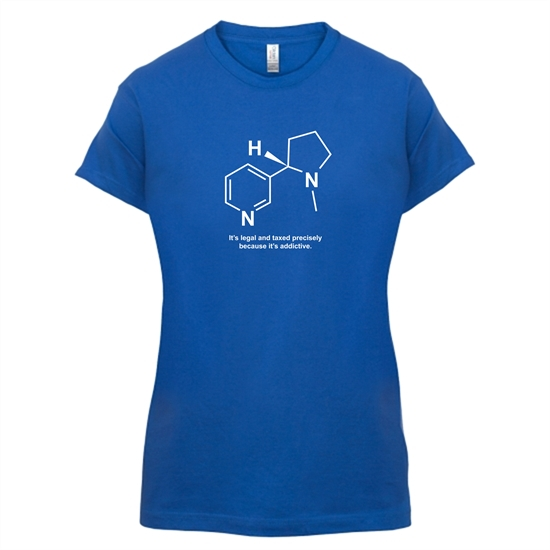 Nicotine - It's legal and taxed precisely because it's addictive t-shirts for ladies