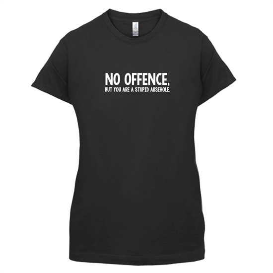 No Offence, But You Are A Stupid Arsehole. t-shirts for ladies