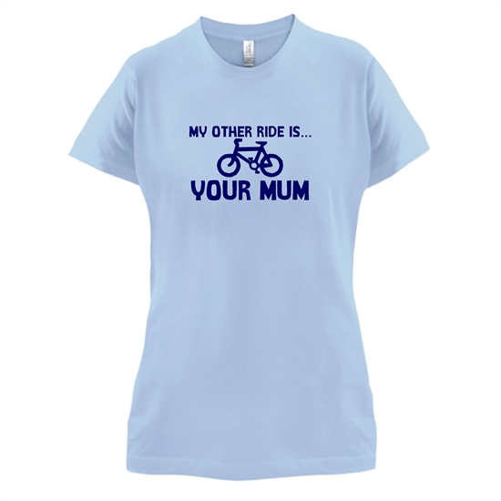 My other ride is your mum! t-shirts for ladies