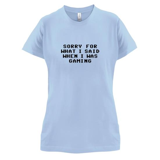 Sorry For What I Said When I Was Gaming t-shirts for ladies