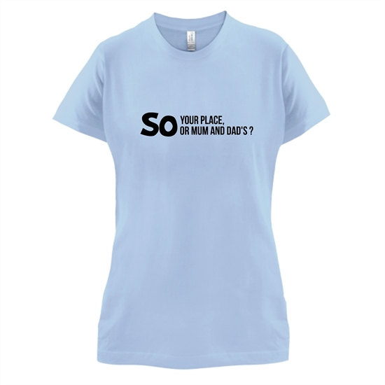 So your place or mum and dad's? t-shirts for ladies
