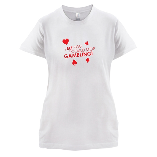 I Bet You I Could Stop Gambling! t-shirts for ladies