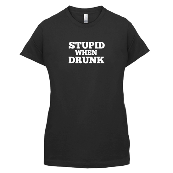 Stupid When Drunk t-shirts for ladies