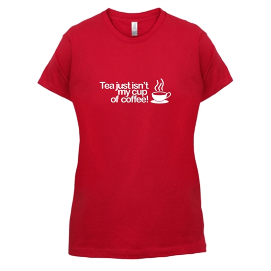 Tea Just Isn't My Cup Of Coffee! t-shirts for ladies