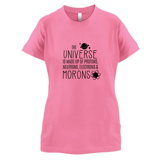 The Universe is made of Protons, Neutrons Morons t-shirts for ladies