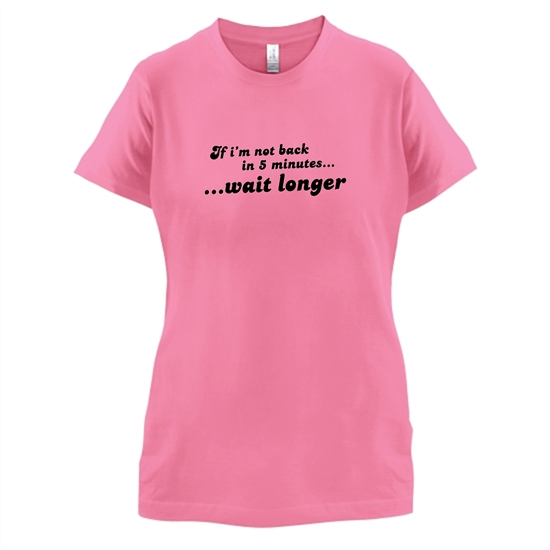 If I'm Not Back In 5 Minutes...Wait Longer t-shirts for ladies