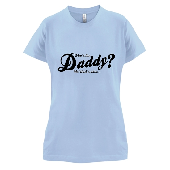 Who's the daddy - me that's who! t-shirts for ladies