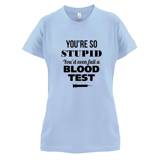 You're so Stupid, You'd even fail a Blood Test t-shirts for ladies