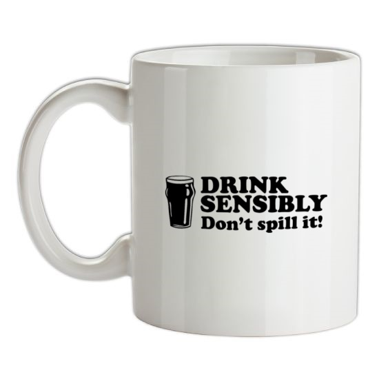 Drink Sensibly, Don't Spill It! t-shirts