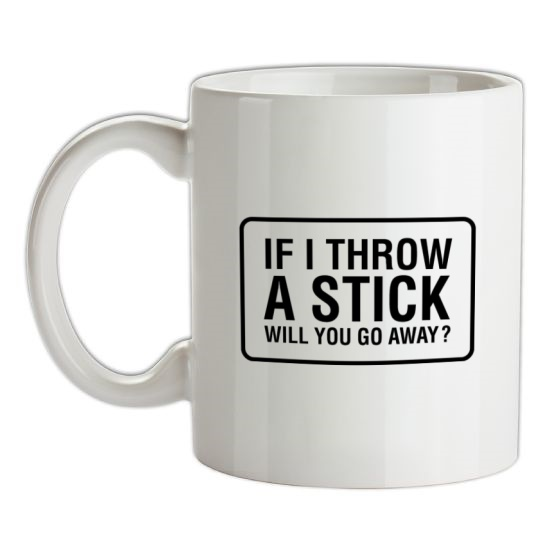If I Throw A Stick Will You Go Away? t-shirts