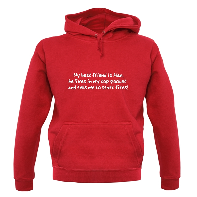 My Best Friend Is Alan He Lives In My Top Pocket And Tells Me To Start Fires Hoodies