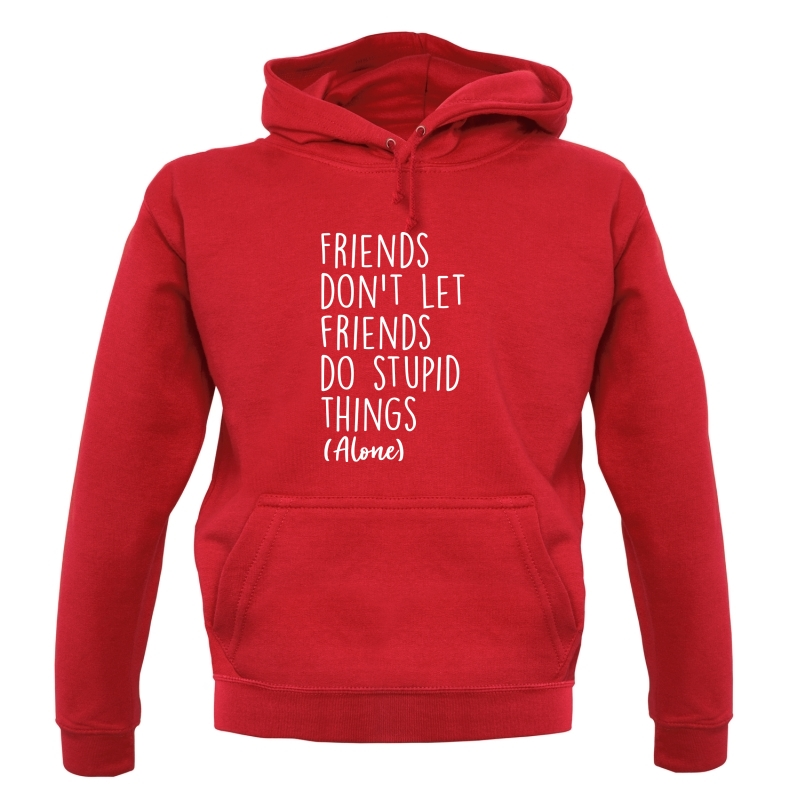Friends Don't Let Friends Do Stupid Things (Alone) Hoodies