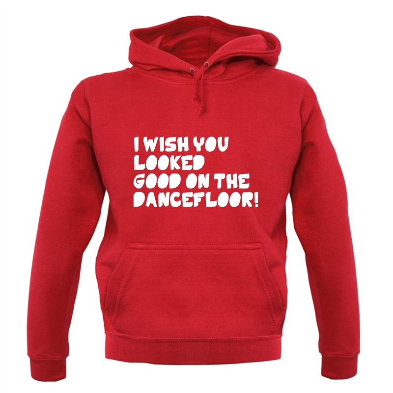 I Wish You Looked Good On The Dancefloor! Hoodies