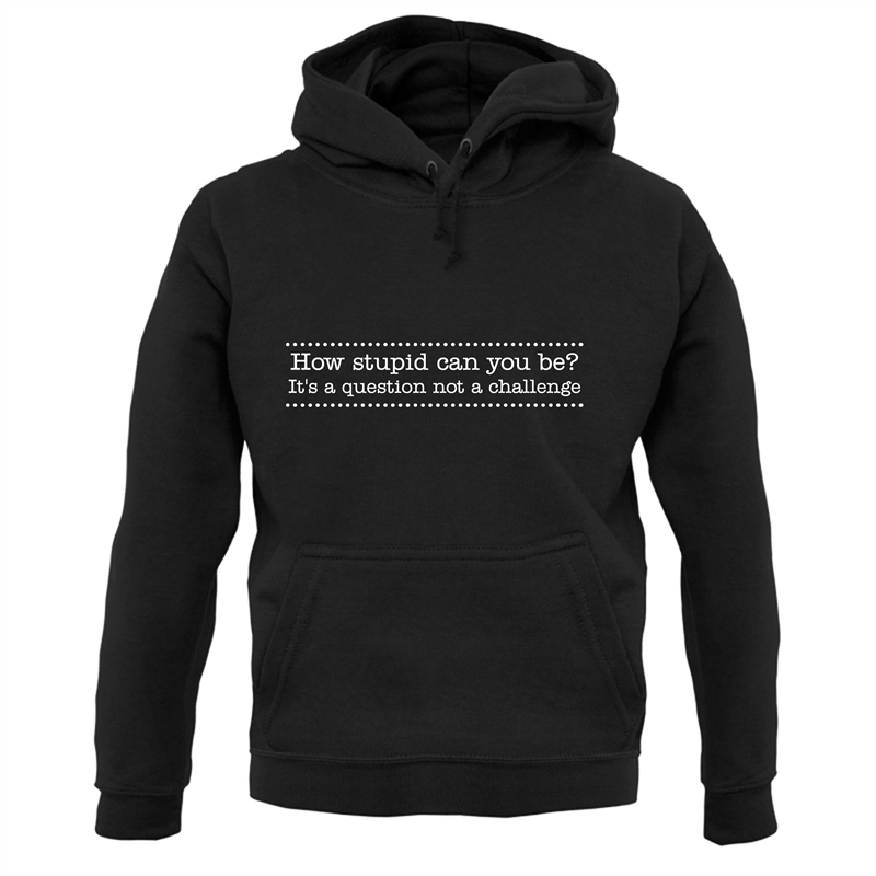 How stupid can you be - it's a question not a challenge Hoodies