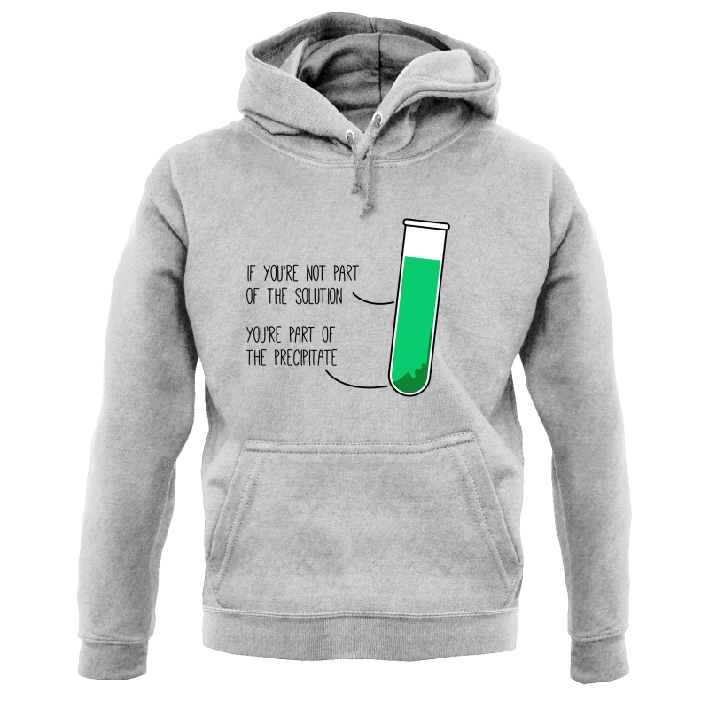 If You're Not Part Of The Solution, You're Part Of The Precipitate Hoodies