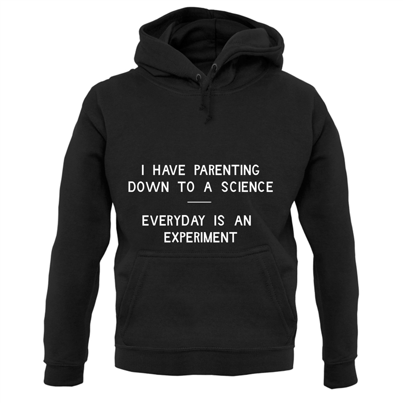 I have parenting down to a science, Everyday is an experiment Hoodies