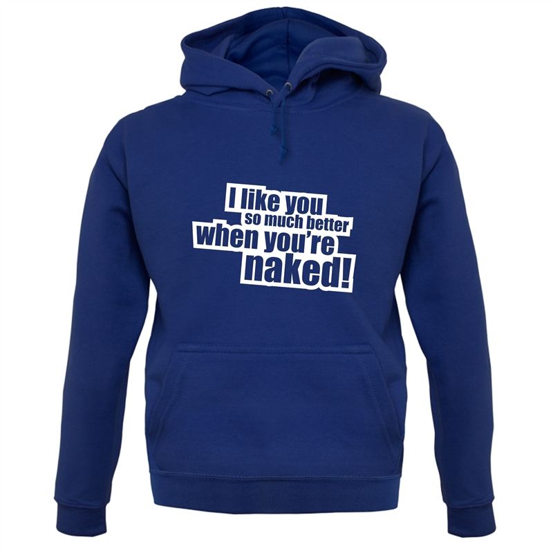 I Like You So Much Better When You're Naked! Hoodies