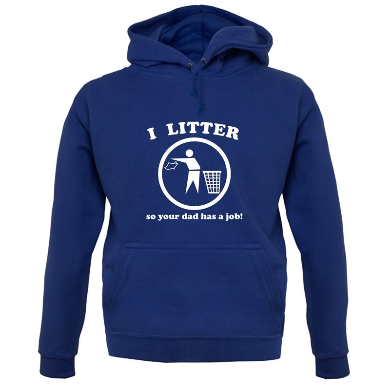 I Litter So Your Dad Has A Job! Hoodies