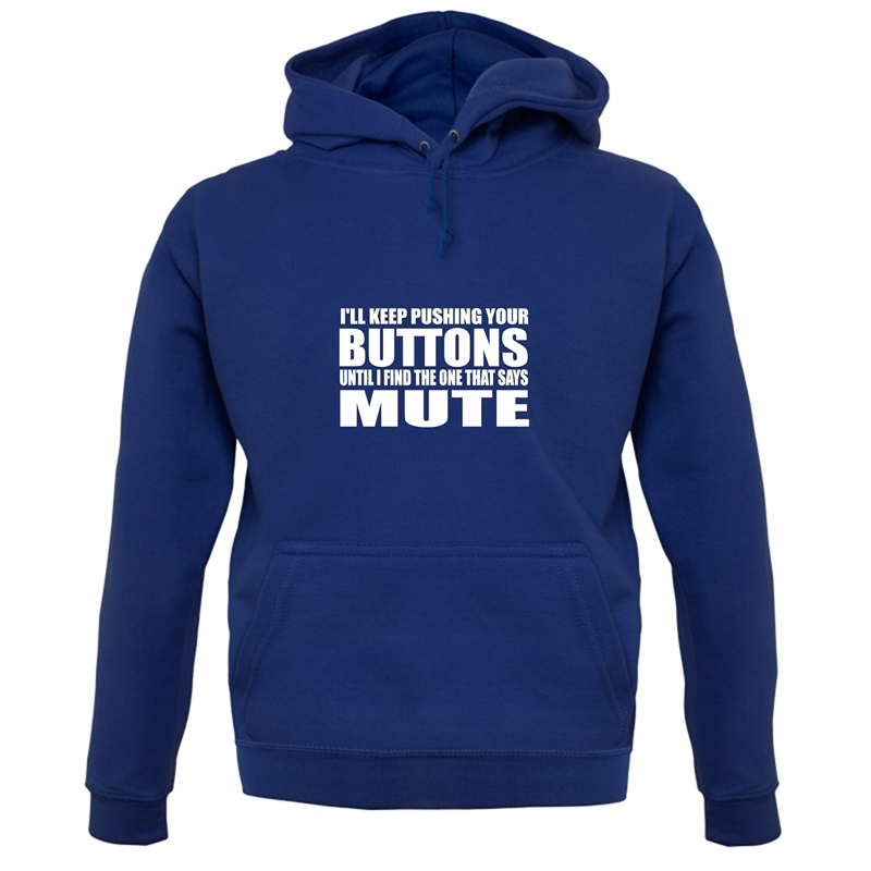I'll Keep Pushing Your Buttons Until I Find The One That Says Mute Hoodies