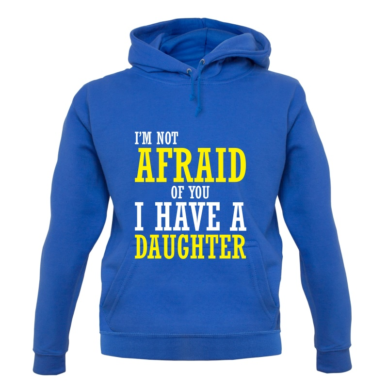 I'm Not Afraid Of You, I Have A Daughter Hoodies