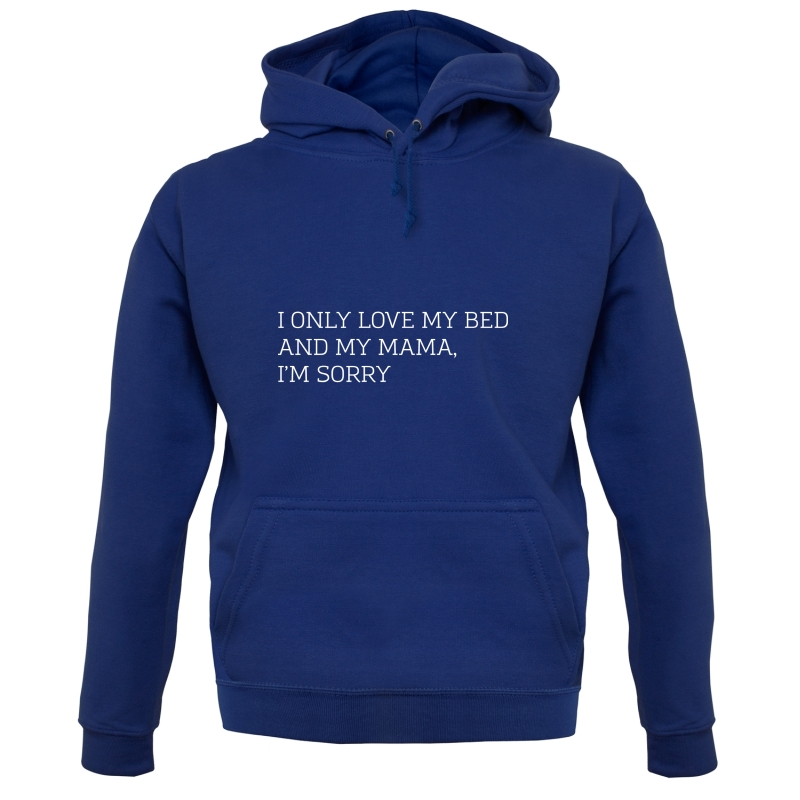 I Only Love My Bed And My Mama, I'm Sorry Hoodies