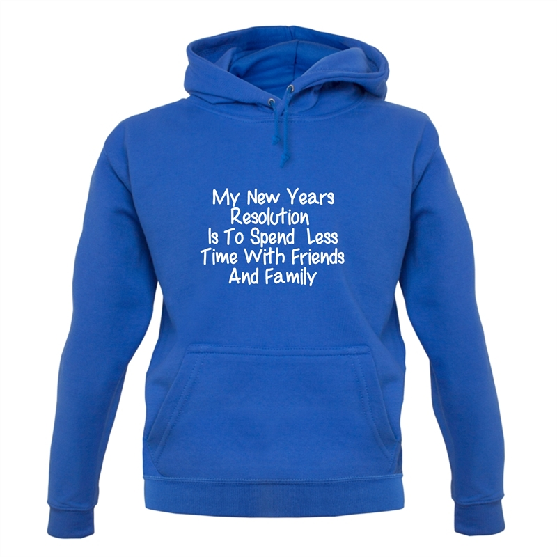 My New years resolution is to spend less time with friends and family Hoodies