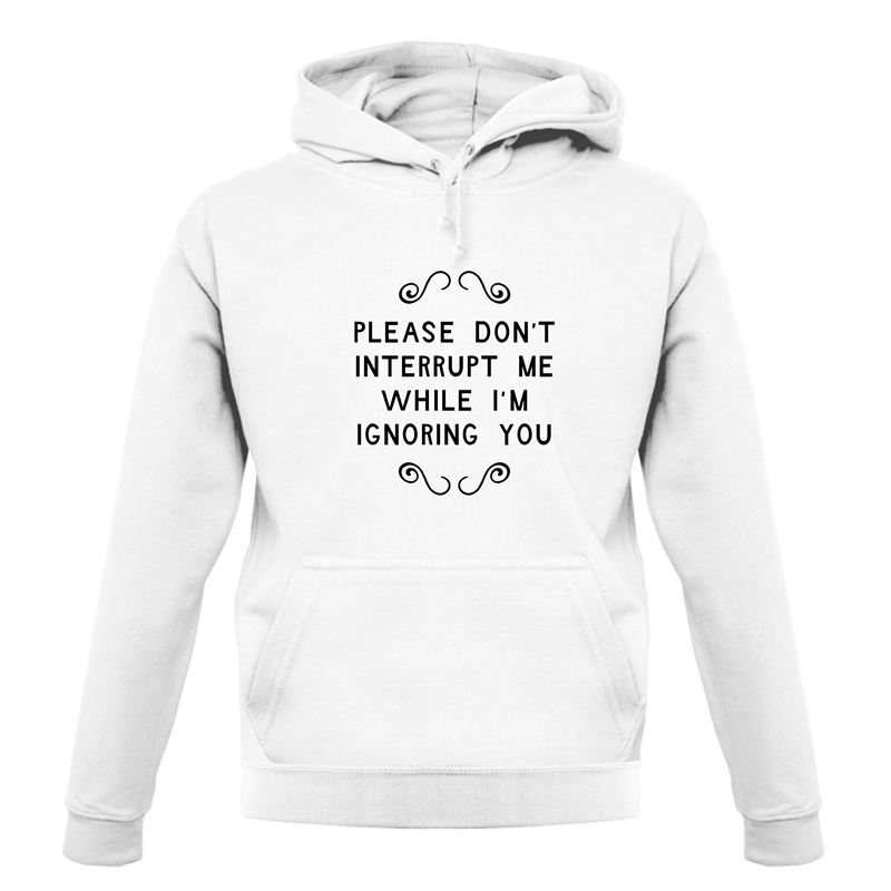 Please Don't Interrupt Me While I'm Ignoring You Hoodies
