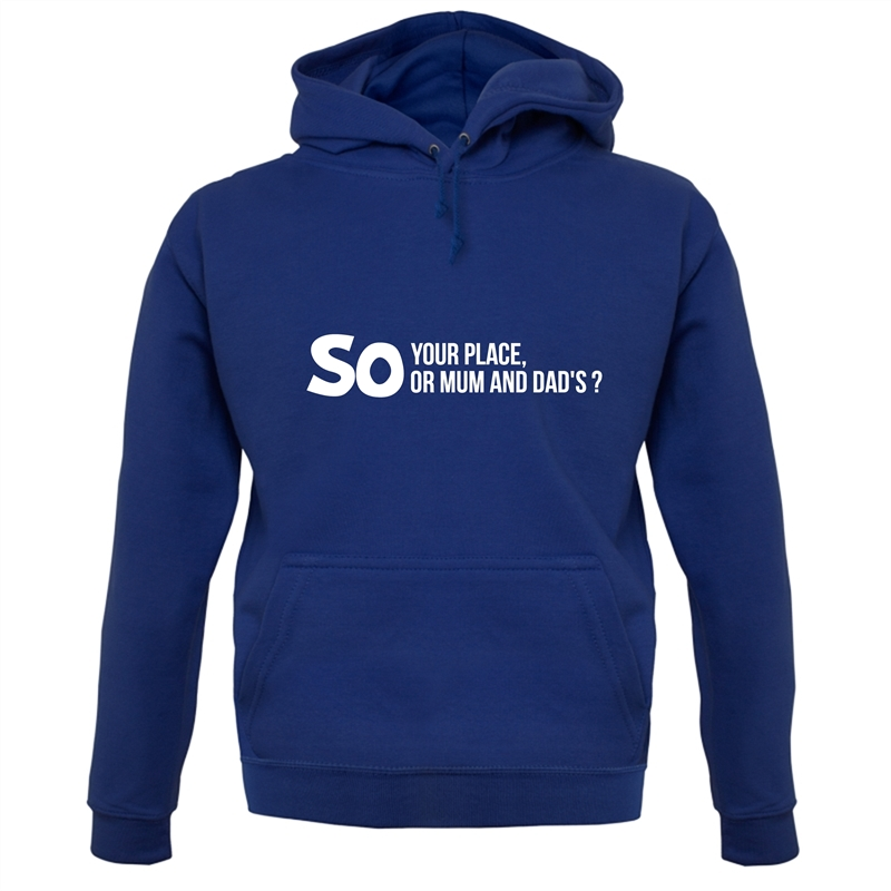 So your place or mum and dad's? Hoodies