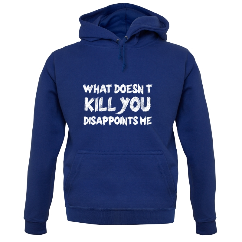 What Doesn't Kill You Disappoints Me Hoodies