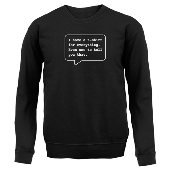 I Have A T-Shirt For Everything. Even One To Tell You That. Jumpers