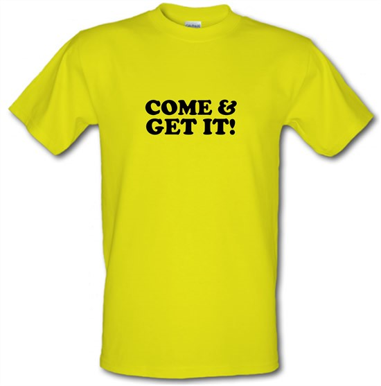 come and get it! t-shirts