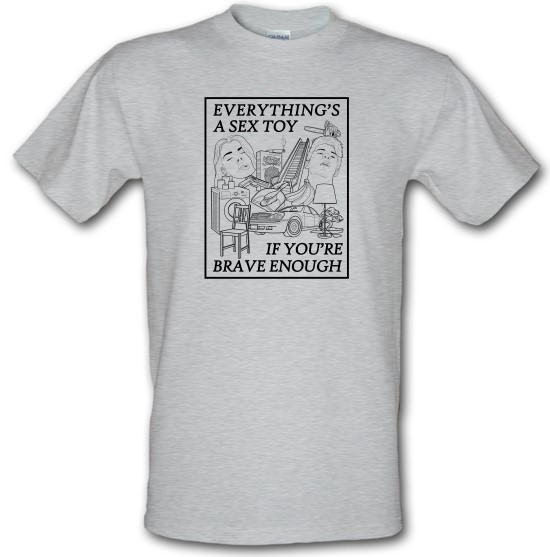 Everything's A Sex Toy If You're Brave Enough t-shirts