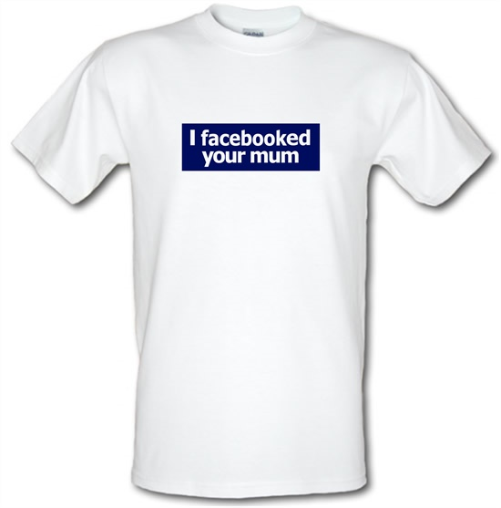 I Facebooked Your Mum t-shirts