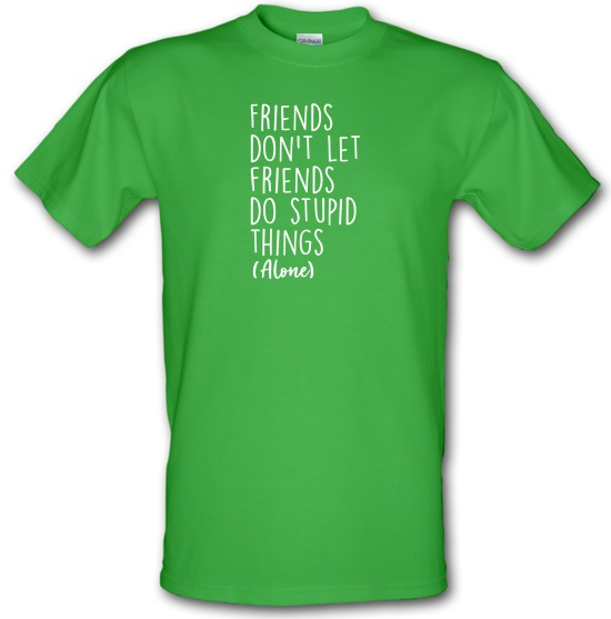 Friends Don't Let Friends Do Stupid Things (Alone) t-shirts