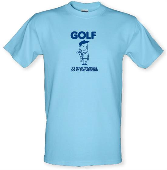 Golf. It's what w**kers do at the weekend t-shirts