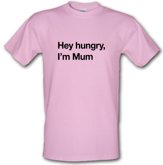 Hey hungry, I'm Mum t-shirts