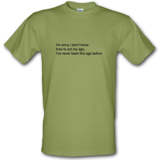 I Don't Know How To Act My Age t-shirts
