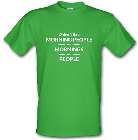 I Don't Like Morning People, Or Mornings, Or People t-shirts