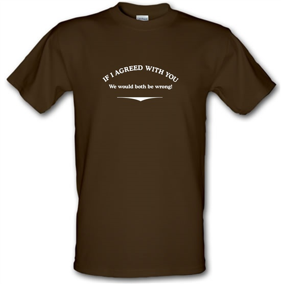 If I Agreed With You We Would Both Be Wrong t-shirts