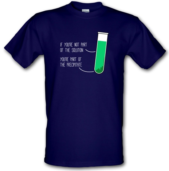 If You're Not Part Of The Solution, You're Part Of The Precipitate t-shirts