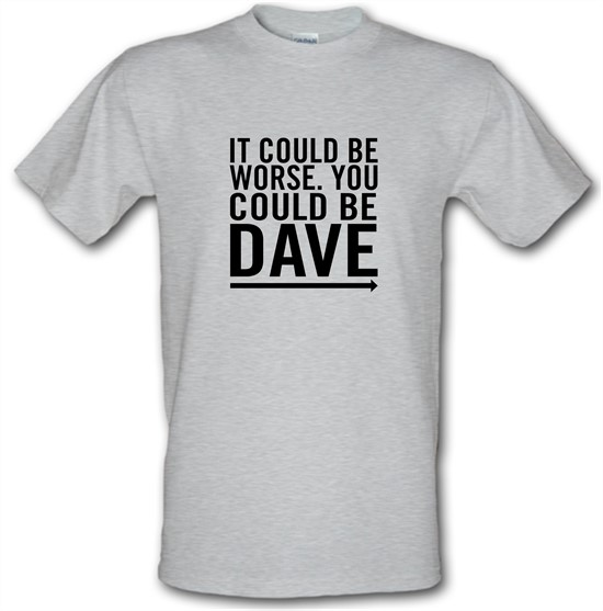 It Could Be Worse. You Could Be Dave t-shirts