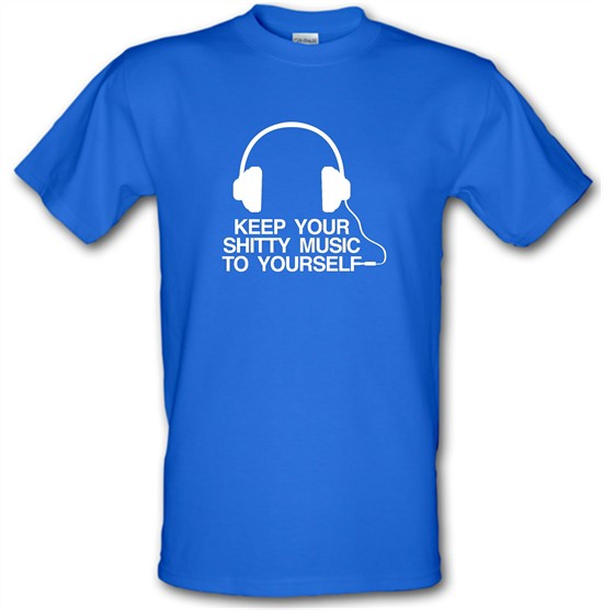 Keep Your Shitty Music To Yourself t-shirts
