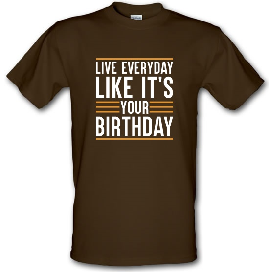 Live Everyday Like It's Your Birthday t-shirts