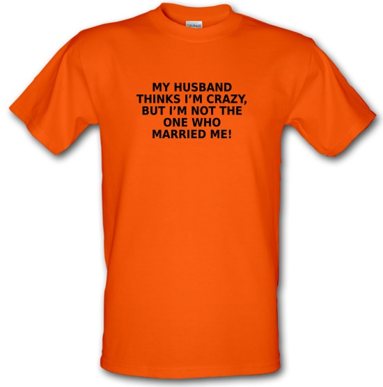 My Husband Thinks I'm Crazy t-shirts