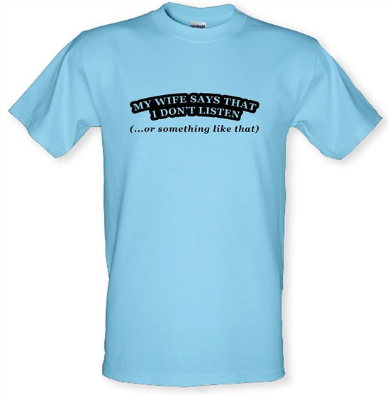 My Wife Says I Don't Listen (Or Something Like That) t-shirts
