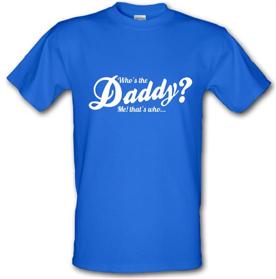 Who's the daddy - me that's who! t-shirts
