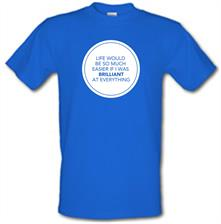 Life Would Be So Much Easier If I Was Brilliant At Everything t shirt