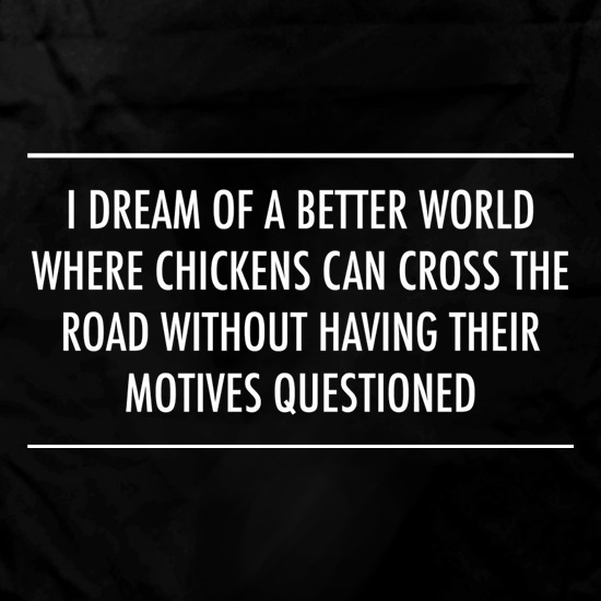 I Dream Of A Better World Where Chickens Can Cross The Road Without Having Their Motives Questioned Apron